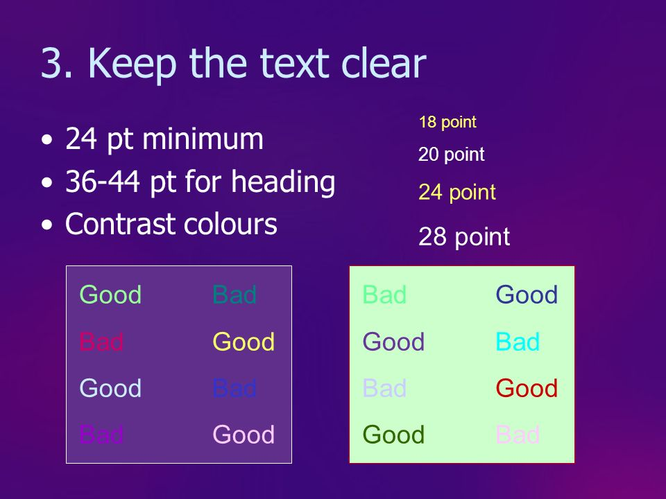 2. Keep the background simple Keeps a clear, clean design Avoids distractions Allows good contrast Prevents confusion Avoid PowerPoints own templates