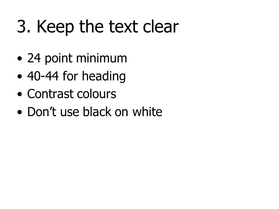 3. Keep the text clear 24 pt minimum 36-44 pt for heading Contrast colours 18 point 20 point 24 point 28 point 36 point 40 point 44 point GoodBad BadG