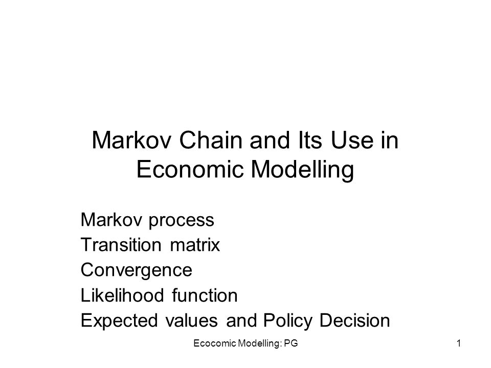 Ecocomic Modelling: PG1 Markov Chain and Its Use in Economic Modelling Markov process Transition matrix Convergence Likelihood function Expected value