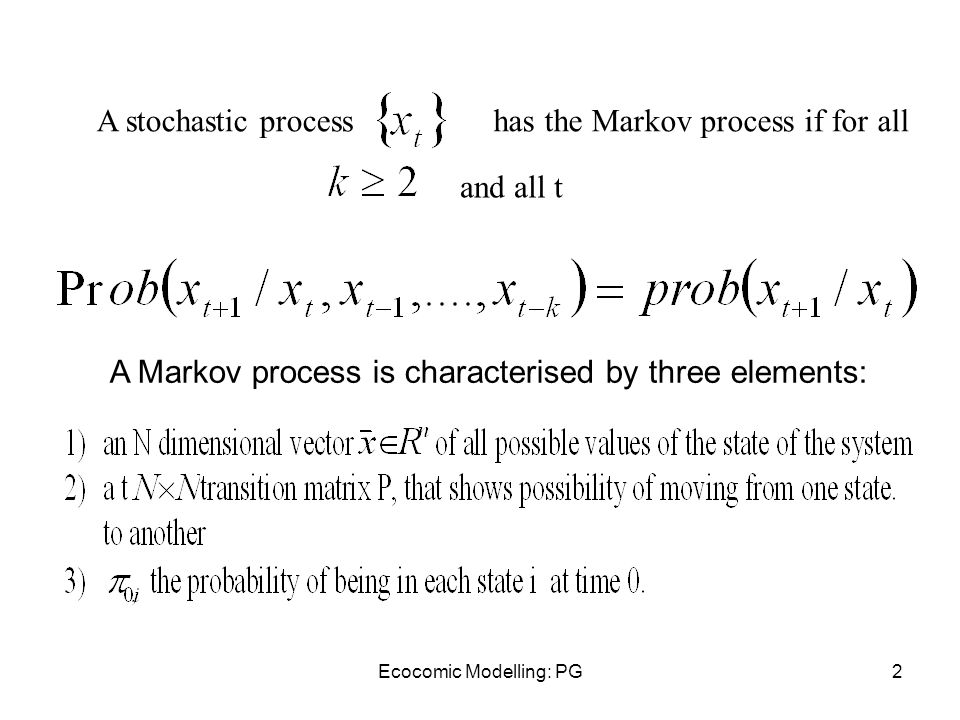 Ecocomic Modelling: PG2 A stochastic processhas the Markov process if for all and all t A Markov process is characterised by three elements: