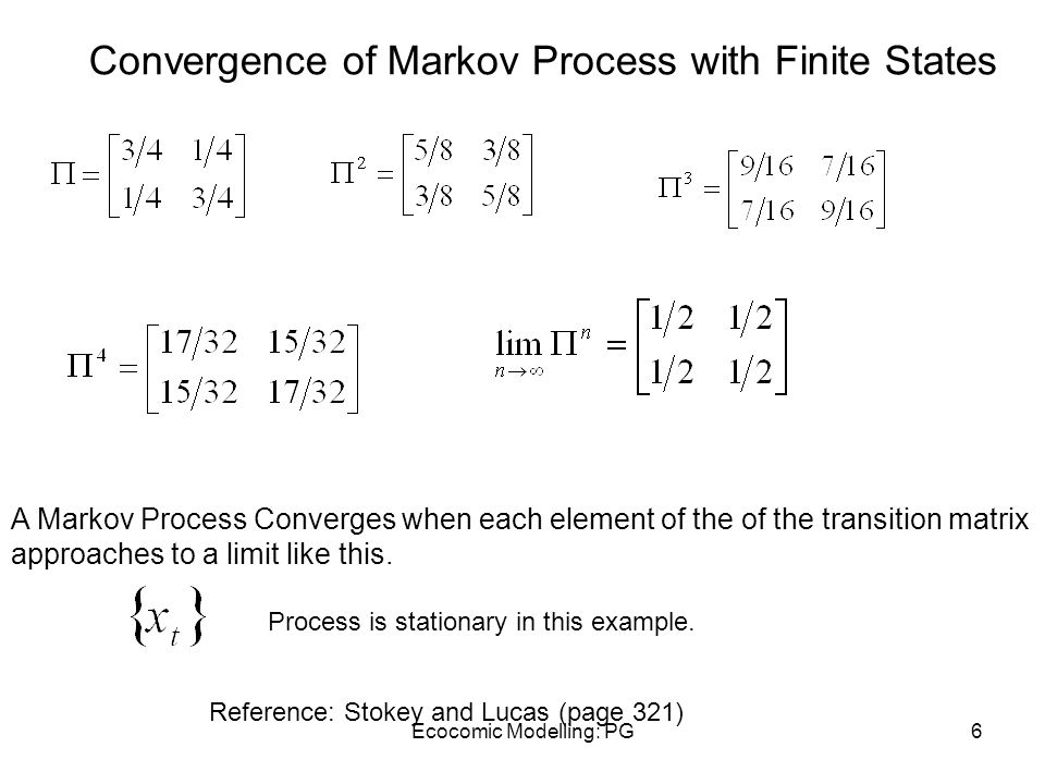 Ecocomic Modelling: PG6 Convergence of Markov Process with Finite States Reference: Stokey and Lucas (page 321) A Markov Process Converges when each e