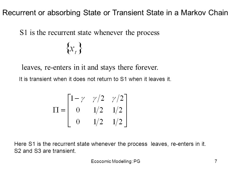 Ecocomic Modelling: PG7 Recurrent or absorbing State or Transient State in a Markov Chain S1 is the recurrent state whenever the process leaves, re-enters in it and stays there forever.