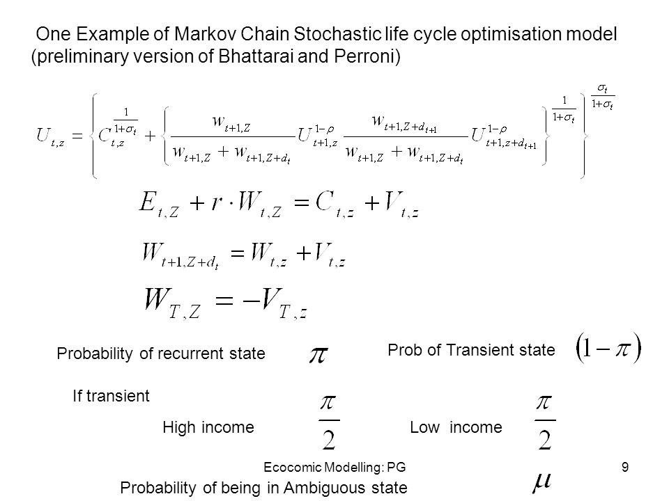 Ecocomic Modelling: PG9 One Example of Markov Chain Stochastic life cycle optimisation model (preliminary version of Bhattarai and Perroni) Probability of recurrent state Prob of Transient state If transient High incomeLow income Probability of being in Ambiguous state