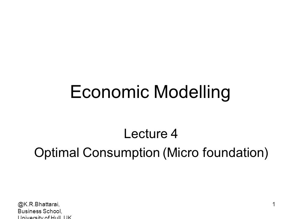 @K.R.Bhattarai, Business School, University of Hull, UK. 1 Economic Modelling Lecture 4 Optimal Consumption (Micro foundation)