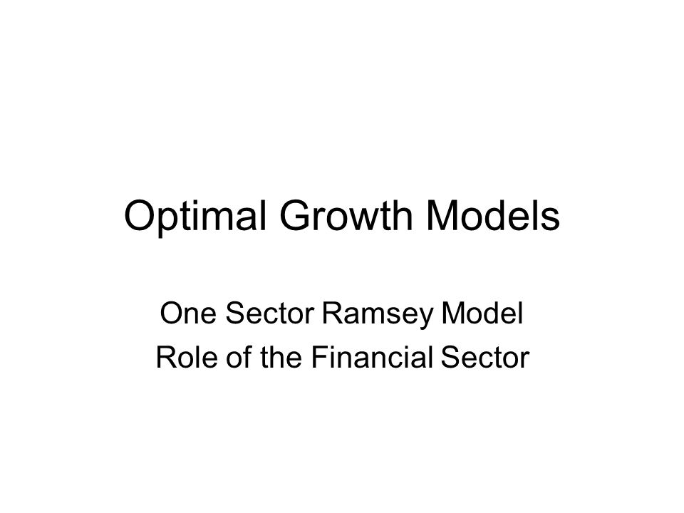 Optimal Growth Models One Sector Ramsey Model Role of the Financial Sector