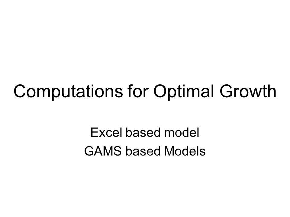 Computations for Optimal Growth Excel based model GAMS based Models