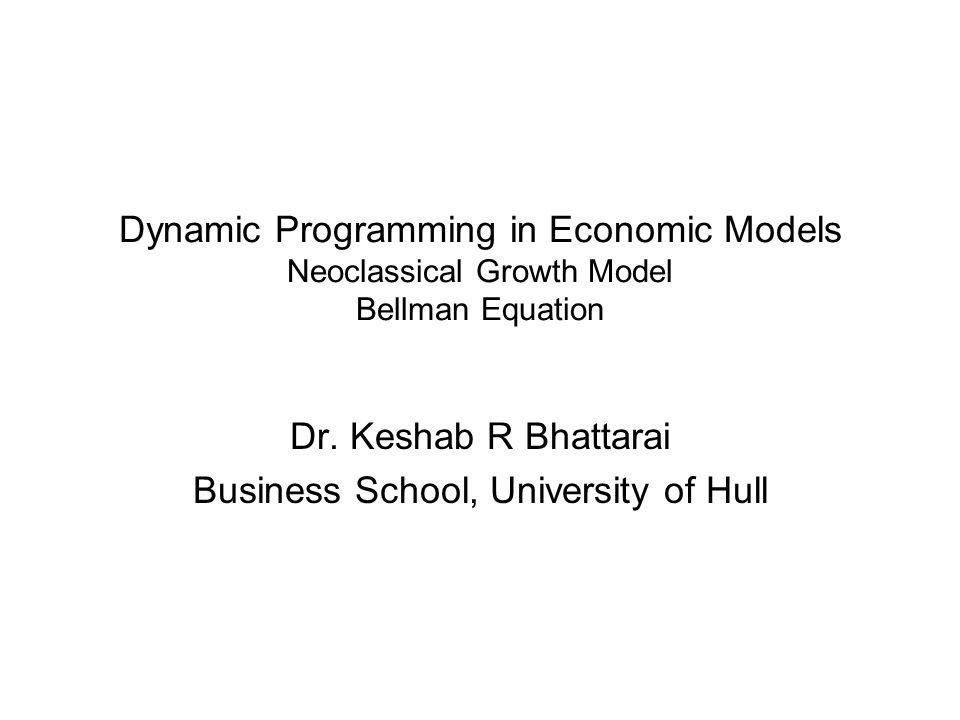 Dynamic Programming in Economic Models Neoclassical Growth Model Bellman Equation Dr. Keshab R Bhattarai Business School, University of Hull