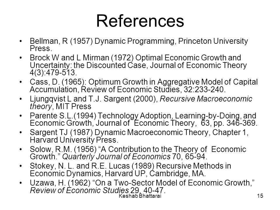 Keshab Bhattarai15 References Bellman, R (1957) Dynamic Programming, Princeton University Press. Brock W and L Mirman (1972) Optimal Economic Growth a