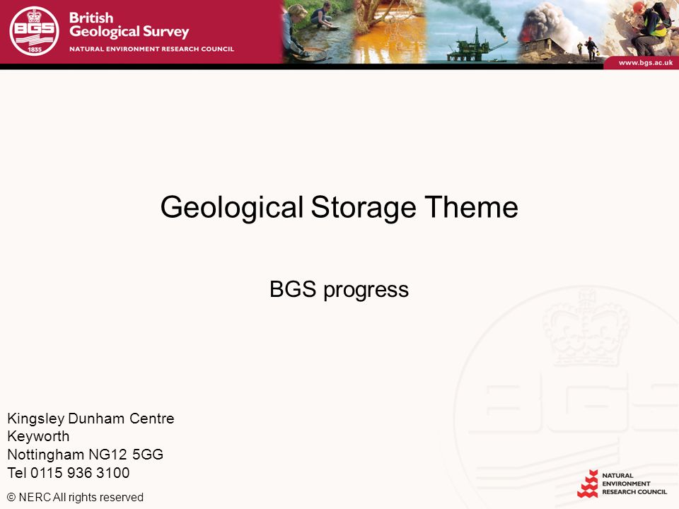 Kingsley Dunham Centre Keyworth Nottingham NG12 5GG Tel 0115 936 3100 © NERC All rights reserved Geological Storage Theme BGS progress