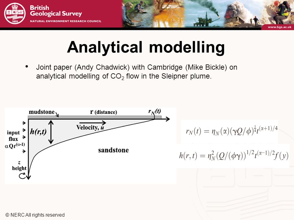 © NERC All rights reserved Analytical modelling Joint paper (Andy Chadwick) with Cambridge (Mike Bickle) on analytical modelling of CO 2 flow in the Sleipner plume.