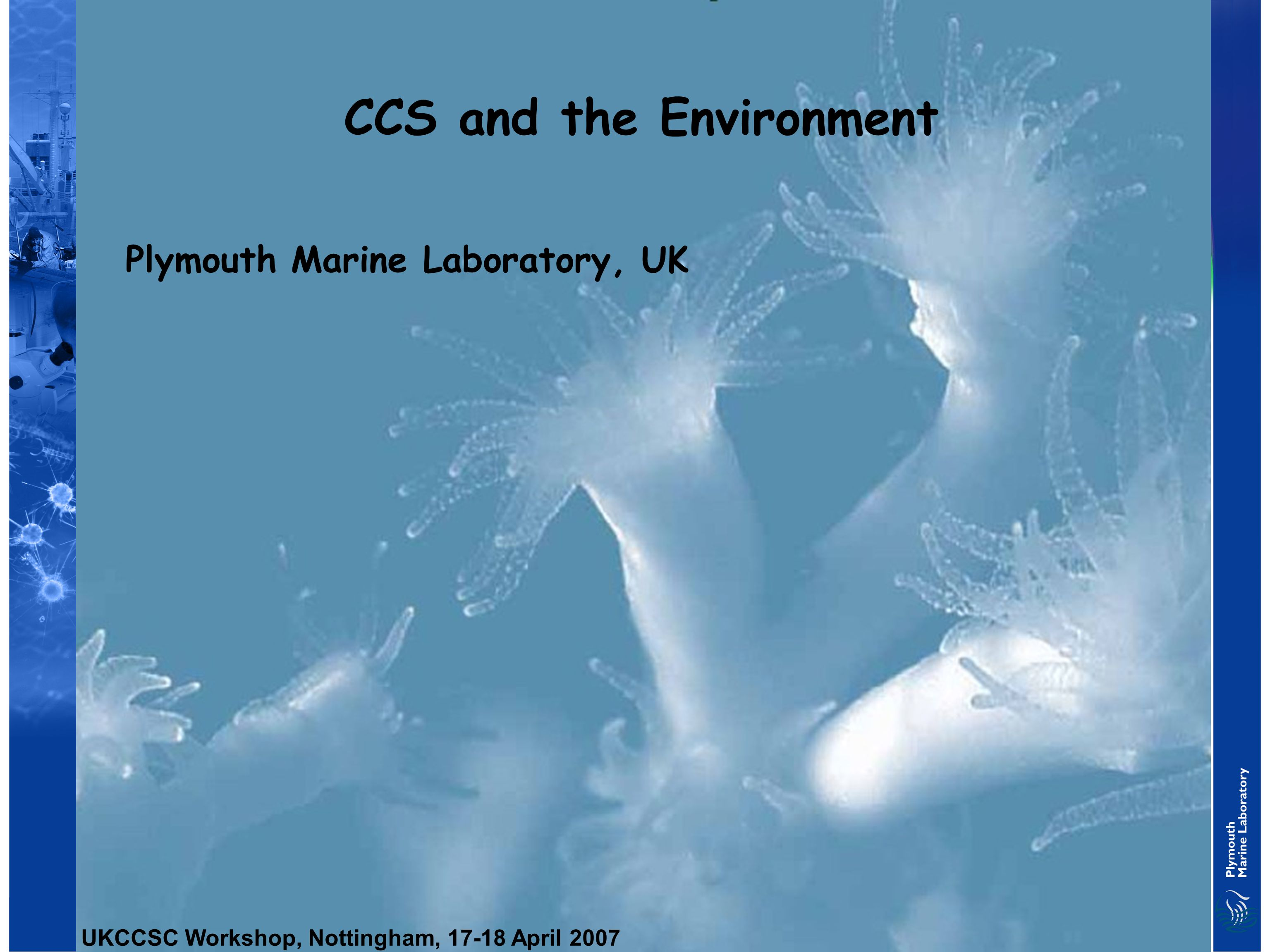 CCS and the Environment Plymouth Marine Laboratory, UK UKCCSC Workshop, Nottingham, 17-18 April 2007