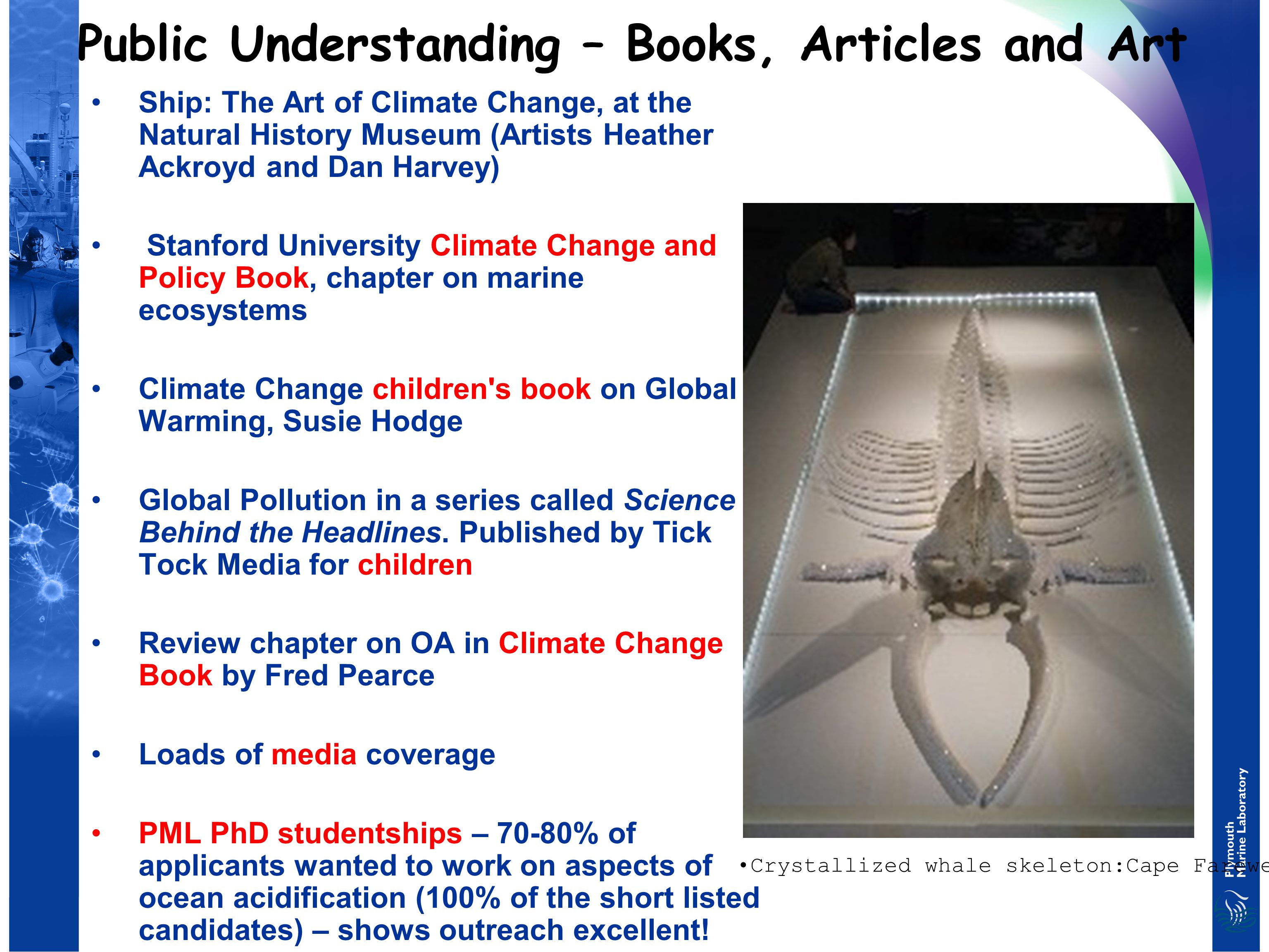 Public Understanding – Books, Articles and Art Ship: The Art of Climate Change, at the Natural History Museum (Artists Heather Ackroyd and Dan Harvey) Stanford University Climate Change and Policy Book, chapter on marine ecosystems Climate Change children s book on Global Warming, Susie Hodge Global Pollution in a series called Science Behind the Headlines.