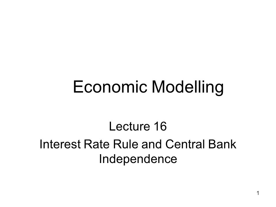 1 Economic Modelling Lecture 16 Interest Rate Rule and Central Bank Independence