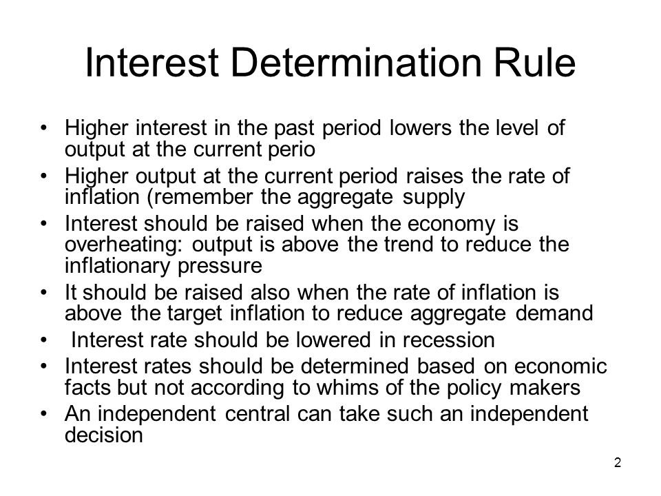 2 Interest Determination Rule Higher interest in the past period lowers the level of output at the current perio Higher output at the current period raises the rate of inflation (remember the aggregate supply Interest should be raised when the economy is overheating: output is above the trend to reduce the inflationary pressure It should be raised also when the rate of inflation is above the target inflation to reduce aggregate demand Interest rate should be lowered in recession Interest rates should be determined based on economic facts but not according to whims of the policy makers An independent central can take such an independent decision