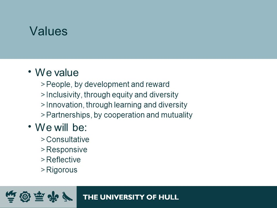 Values We value >People, by development and reward >Inclusivity, through equity and diversity >Innovation, through learning and diversity >Partnerships, by cooperation and mutuality We will be: >Consultative >Responsive >Reflective >Rigorous