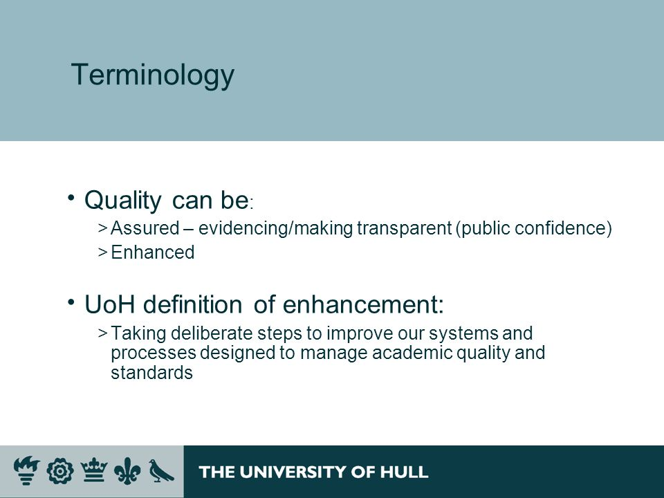 Terminology Quality can be : >Assured – evidencing/making transparent (public confidence) >Enhanced UoH definition of enhancement: >Taking deliberate steps to improve our systems and processes designed to manage academic quality and standards