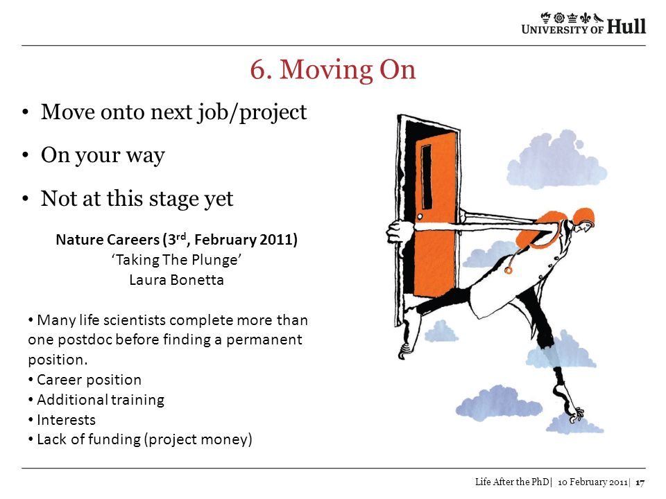 6. Moving On Life After the PhD| 10 February 2011| 17 Move onto next job/project On your way Not at this stage yet Nature Careers (3 rd, February 2011