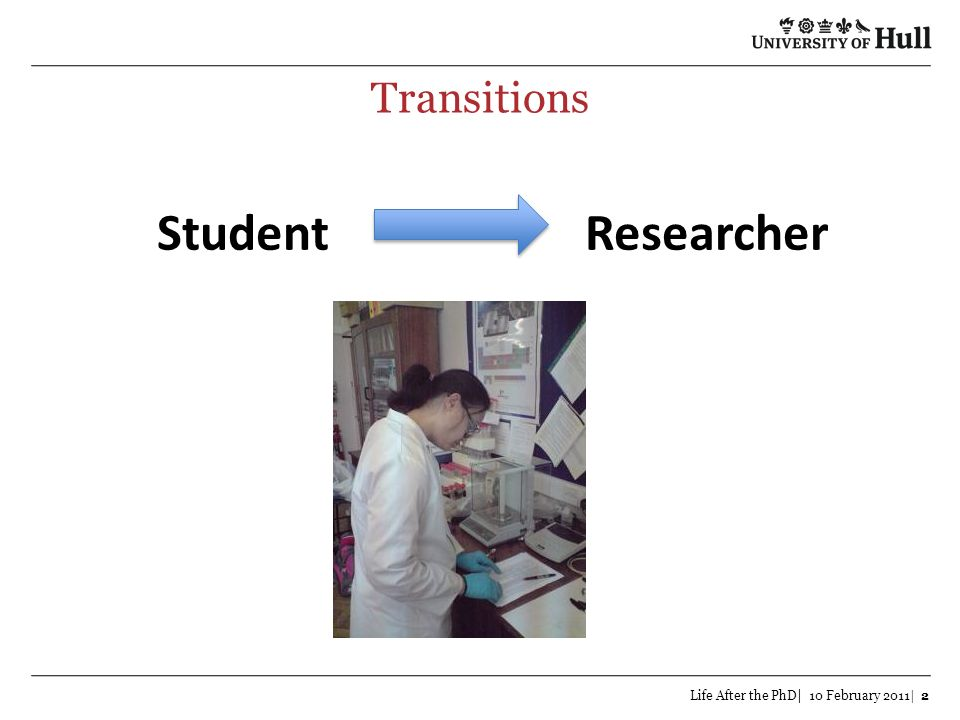 Transitions Life After the PhD| 10 February 2011| 2 StudentResearcher