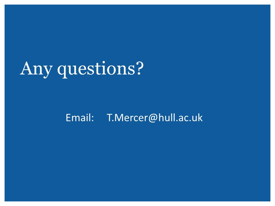 Any questions? Email: T.Mercer@hull.ac.uk