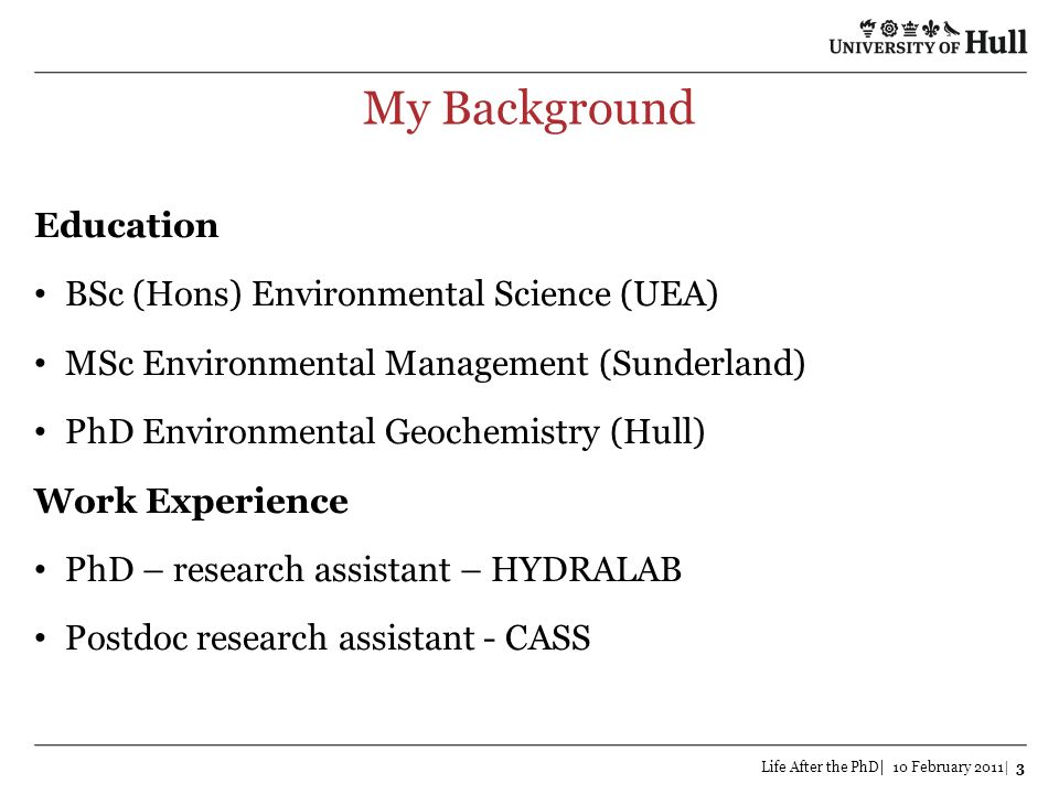 My Background Life After the PhD| 10 February 2011| 3 Education BSc (Hons) Environmental Science (UEA) MSc Environmental Management (Sunderland) PhD E