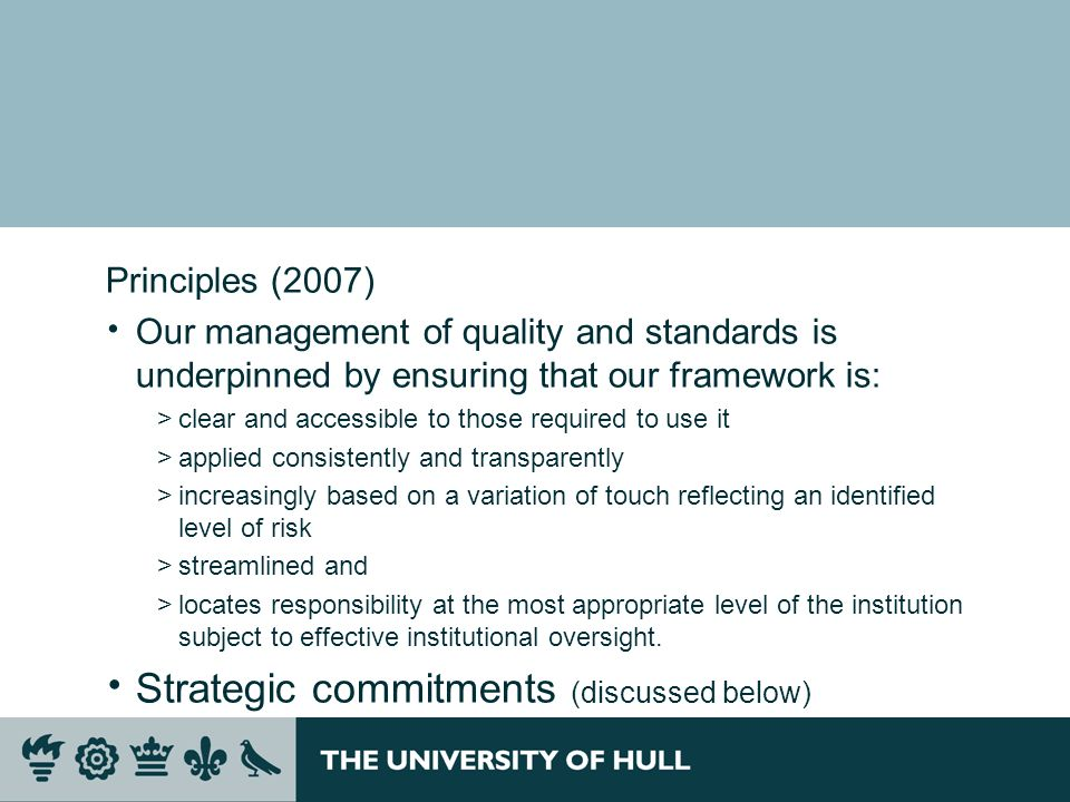 Principles (2007) Our management of quality and standards is underpinned by ensuring that our framework is: >clear and accessible to those required to