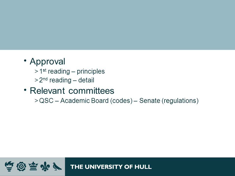 Approval >1 st reading – principles >2 nd reading – detail Relevant committees >QSC – Academic Board (codes) – Senate (regulations)