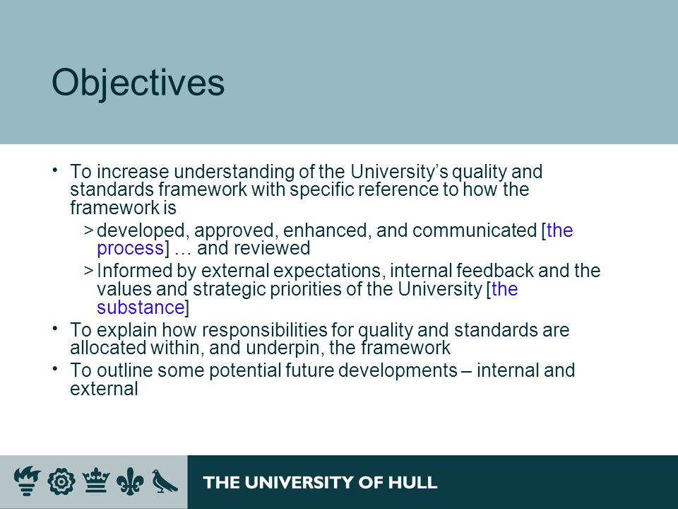 Objectives To increase understanding of the Universitys quality and standards framework with specific reference to how the framework is >developed, approved, enhanced, and communicated [the process] … and reviewed >Informed by external expectations, internal feedback and the values and strategic priorities of the University [the substance] To explain how responsibilities for quality and standards are allocated within, and underpin, the framework To outline some potential future developments – internal and external