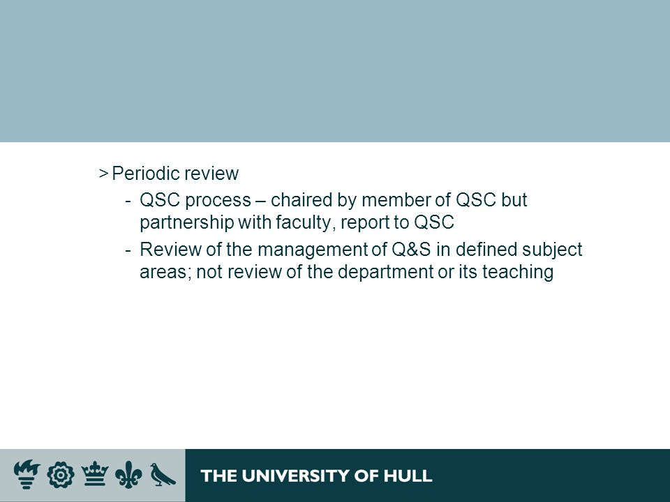 >Periodic review QSC process – chaired by member of QSC but partnership with faculty, report to QSC Review of the management of Q&S in defined subje
