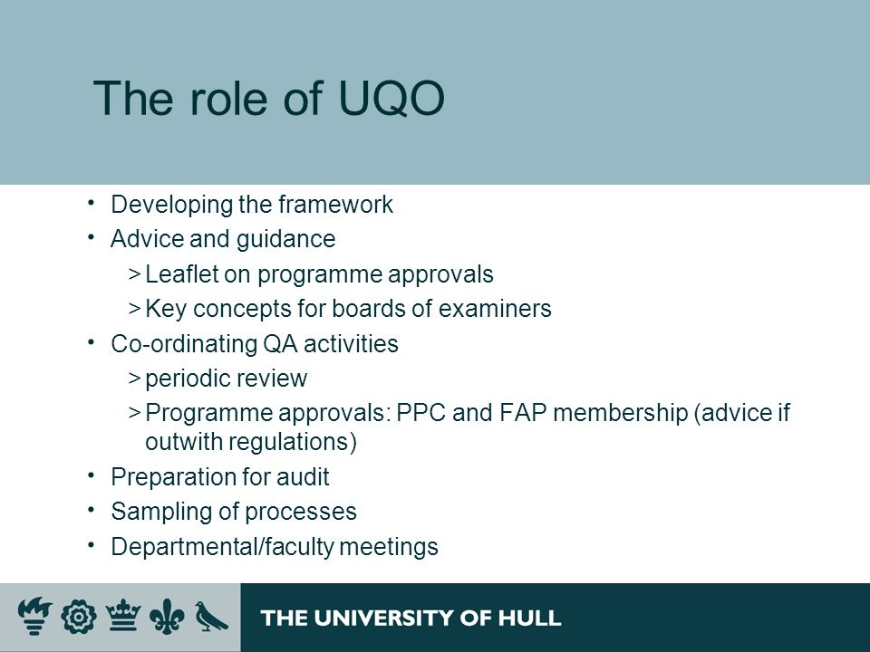The role of UQO Developing the framework Advice and guidance >Leaflet on programme approvals >Key concepts for boards of examiners Co-ordinating QA activities >periodic review >Programme approvals: PPC and FAP membership (advice if outwith regulations) Preparation for audit Sampling of processes Departmental/faculty meetings