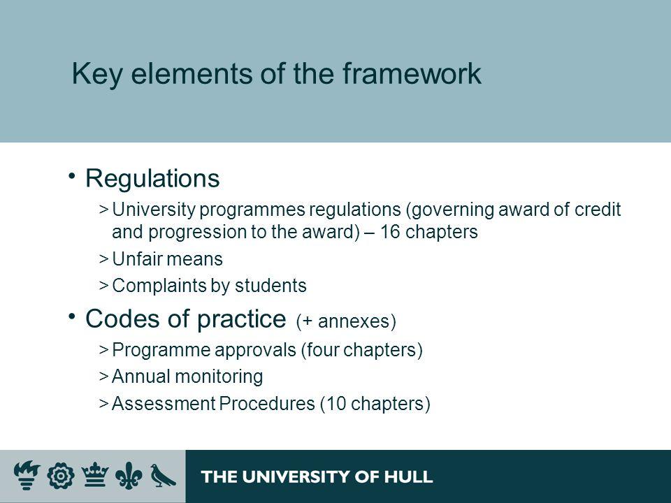 Key elements of the framework Regulations >University programmes regulations (governing award of credit and progression to the award) – 16 chapters >U