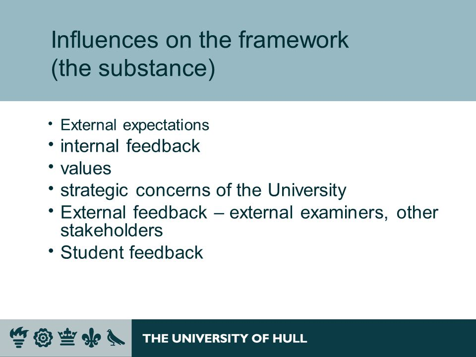 Influences on the framework (the substance) External expectations internal feedback values strategic concerns of the University External feedback – external examiners, other stakeholders Student feedback