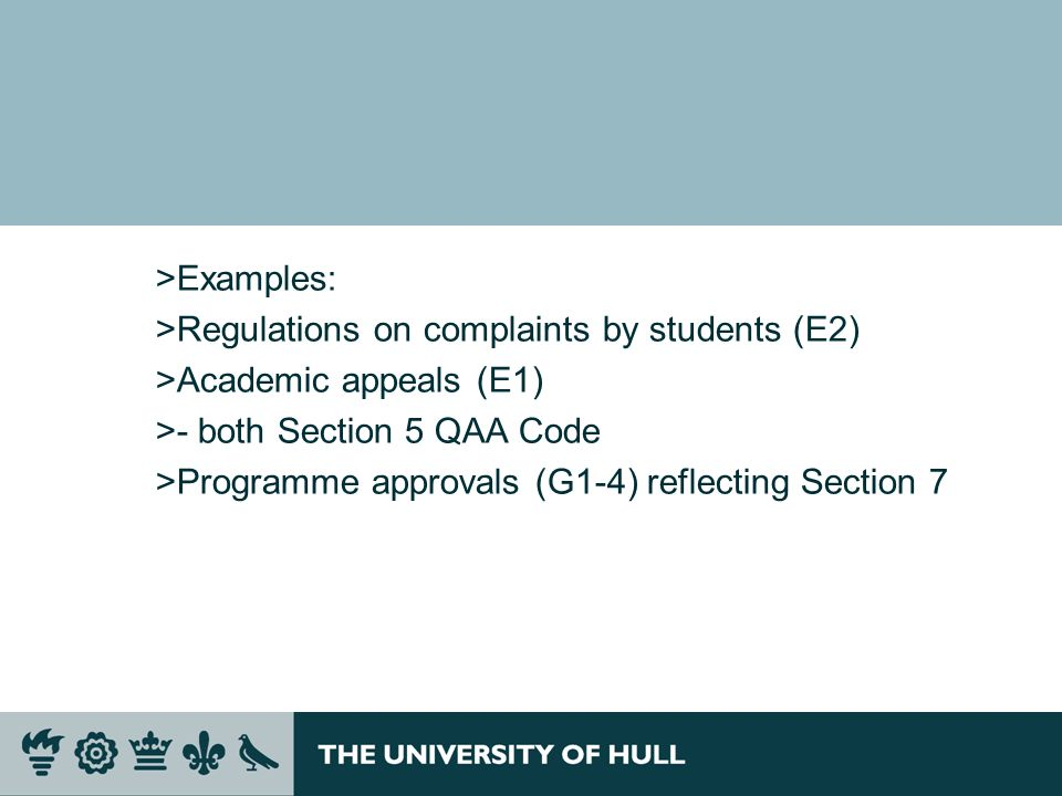 >Examples: >Regulations on complaints by students (E2) >Academic appeals (E1) >- both Section 5 QAA Code >Programme approvals (G1-4) reflecting Sectio
