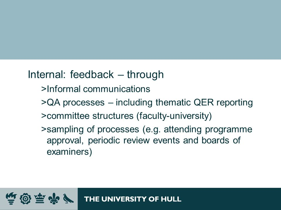 Internal: feedback – through >Informal communications >QA processes – including thematic QER reporting >committee structures (faculty-university) >sam