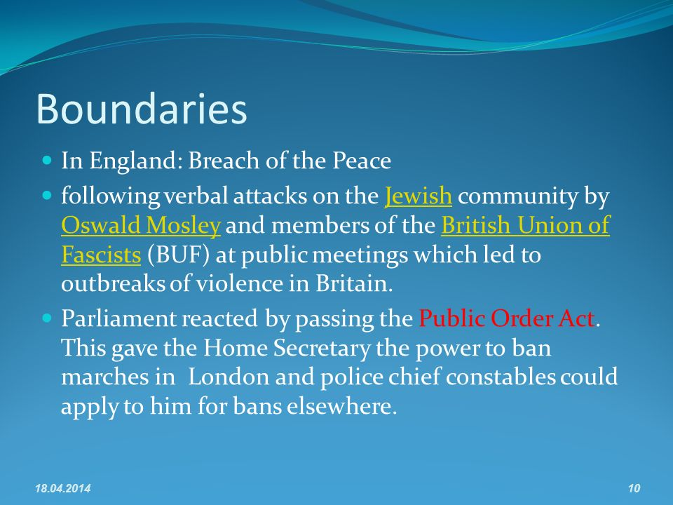 Boundaries In England: Breach of the Peace following verbal attacks on the Jewish community by Oswald Mosley and members of the British Union of Fascists (BUF) at public meetings which led to outbreaks of violence in Britain.Jewish Oswald MosleyBritish Union of Fascists Parliament reacted by passing the Public Order Act.