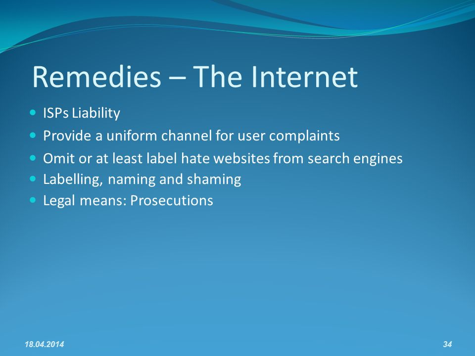 Remedies – The Internet ISPs Liability Provide a uniform channel for user complaints Omit or at least label hate websites from search engines Labelling, naming and shaming Legal means: Prosecutions 18.04.201434