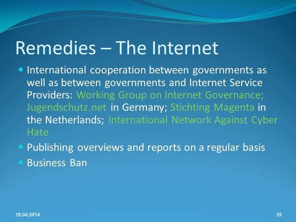Remedies – The Internet International cooperation between governments as well as between governments and Internet Service Providers: Working Group on Internet Governance; Jugendschutz.net in Germany; Stichting Magenta in the Netherlands; International Network Against Cyber Hate Publishing overviews and reports on a regular basis Business Ban 18.04.201435