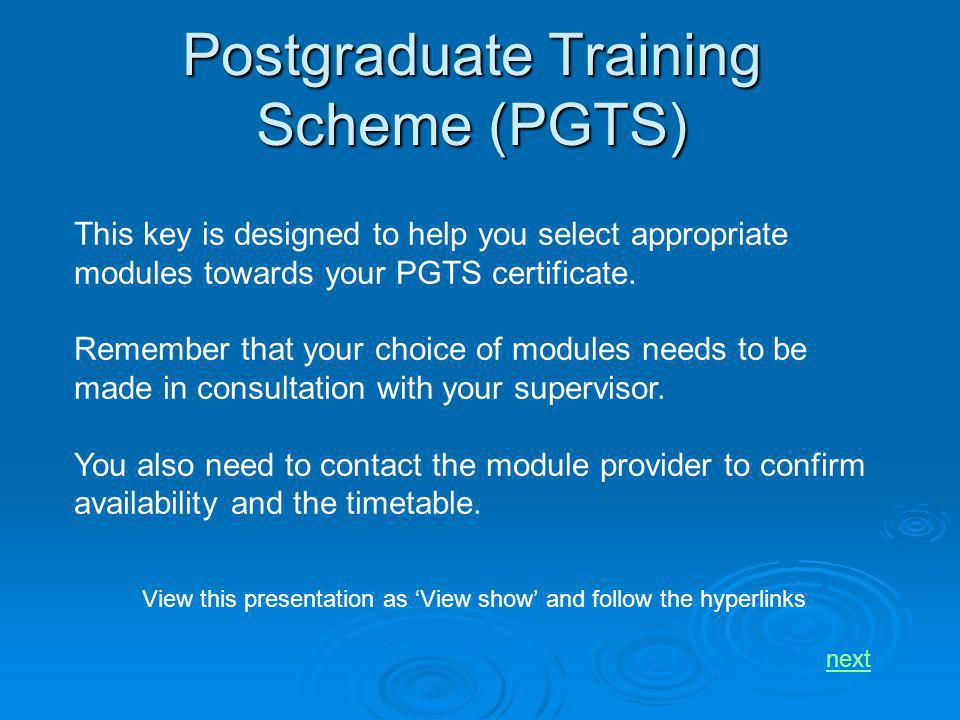Postgraduate Training Scheme (PGTS) This key is designed to help you select appropriate modules towards your PGTS certificate. Remember that your choi