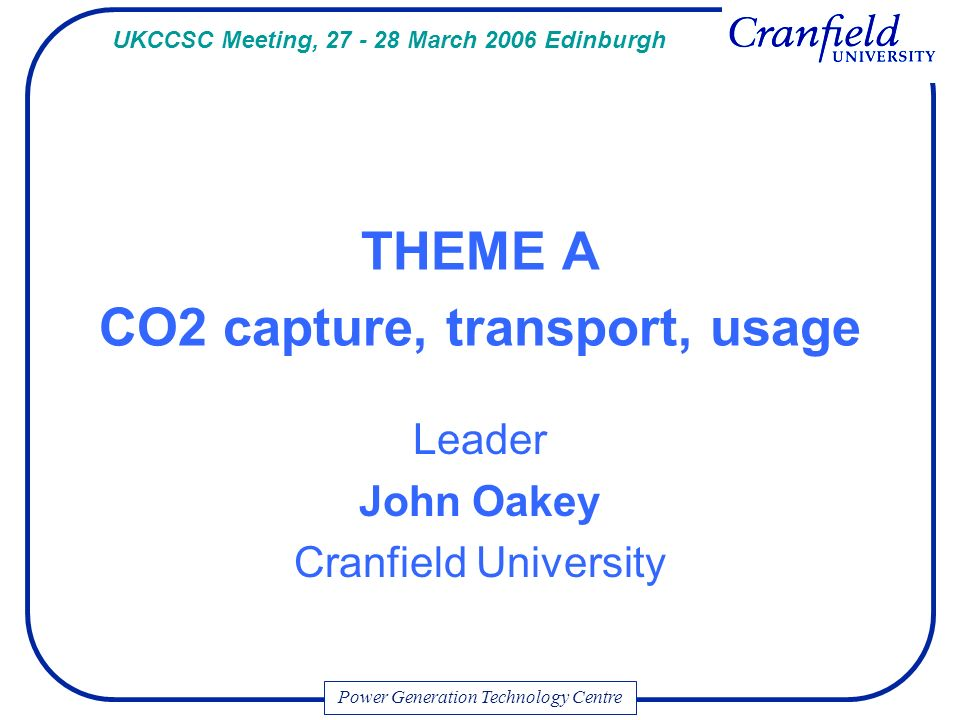 Power Generation Technology Centre THEME A CO2 capture, transport, usage Leader John Oakey Cranfield University UKCCSC Meeting, March 2006 Edinburgh