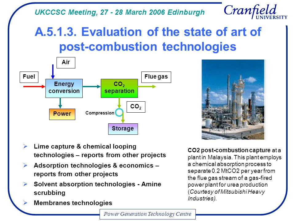Lime capture & chemical looping technologies – reports from other projects Adsorption technologies & economics – reports from other projects Solvent absorption technologies - Amine scrubbing Membranes technologies Power Generation Technology Centre Air Fuel Power Flue gas CO 2 Energy conversion CO 2 separation Storage Compression UKCCSC Meeting, March 2006 Edinburgh A