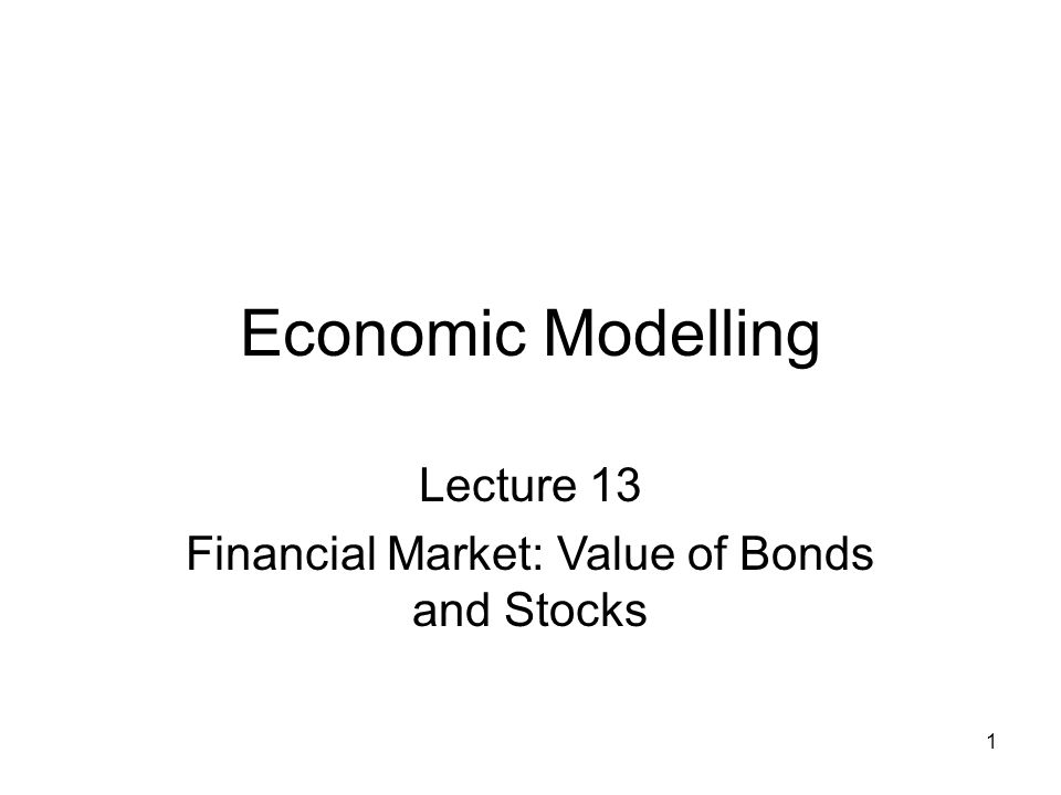 1 Economic Modelling Lecture 13 Financial Market: Value of Bonds and Stocks