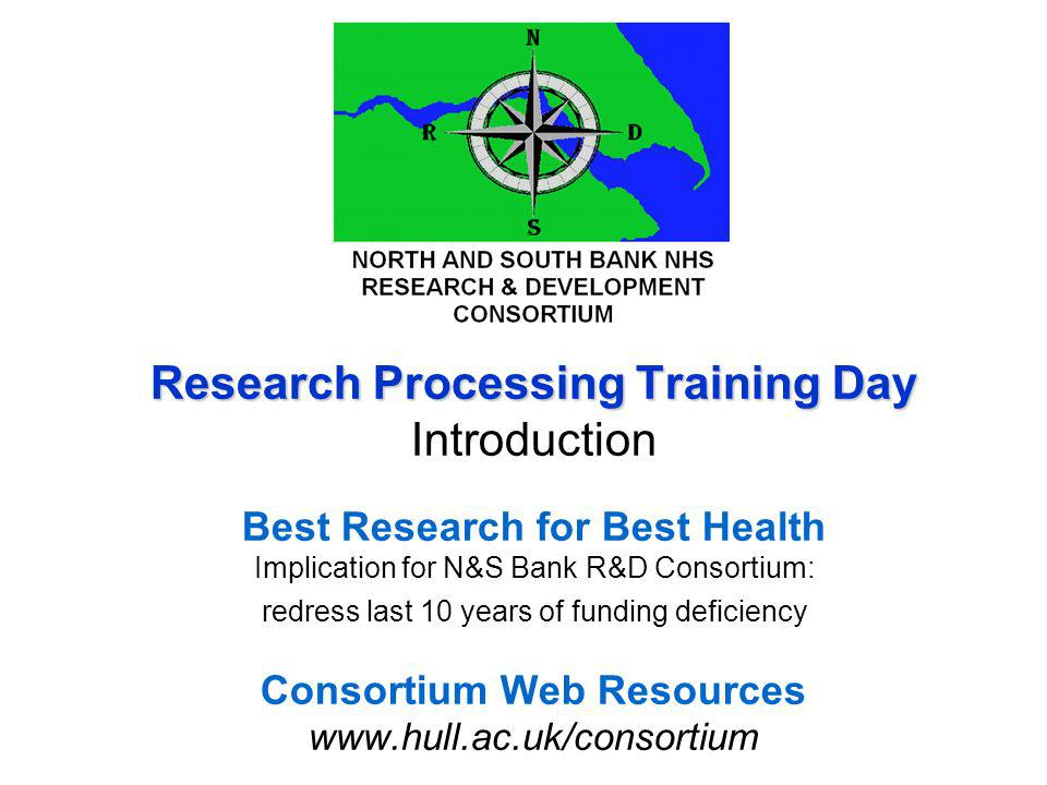 Research Processing Training Day Research Processing Training Day Introduction Best Research for Best Health Implication for N&S Bank R&D Consortium: redress last 10 years of funding deficiency Consortium Web Resources