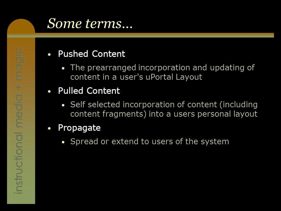 instructional media + magic Some terms… Pushed Content The prearranged incorporation and updating of content in a user s uPortal Layout Pulled Content Self selected incorporation of content (including content fragments) into a users personal layout Propagate Spread or extend to users of the system