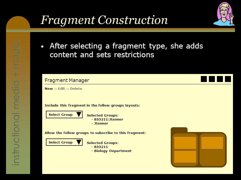 instructional media + magic Fragment Construction After selecting a fragment type, she adds content and sets restrictions Fragment Manager New :: Edit :: Delete Include this fragment in the follow groups layouts: Selected Groups: - BIO211:Jtanner - Jtanner Select Group Allow the follow groups to subscribe to this fragment: Selected Groups: - BIO211 - Biology Department Select Group
