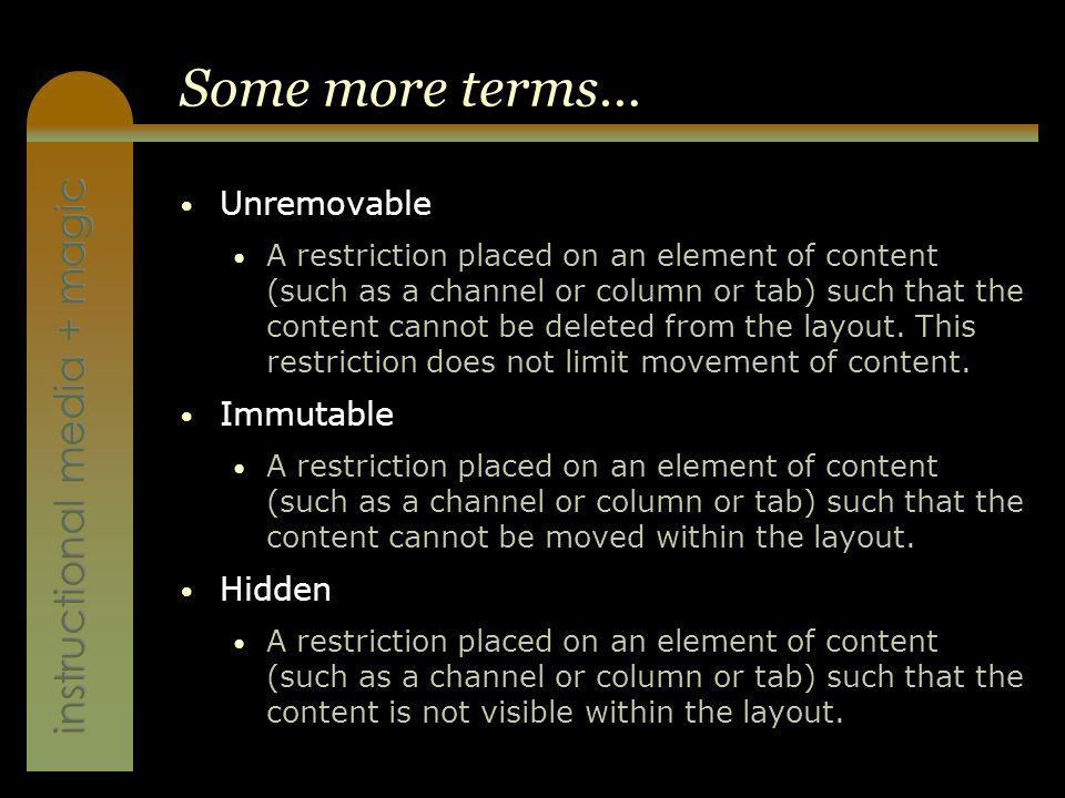 instructional media + magic Some more terms… Unremovable A restriction placed on an element of content (such as a channel or column or tab) such that the content cannot be deleted from the layout.