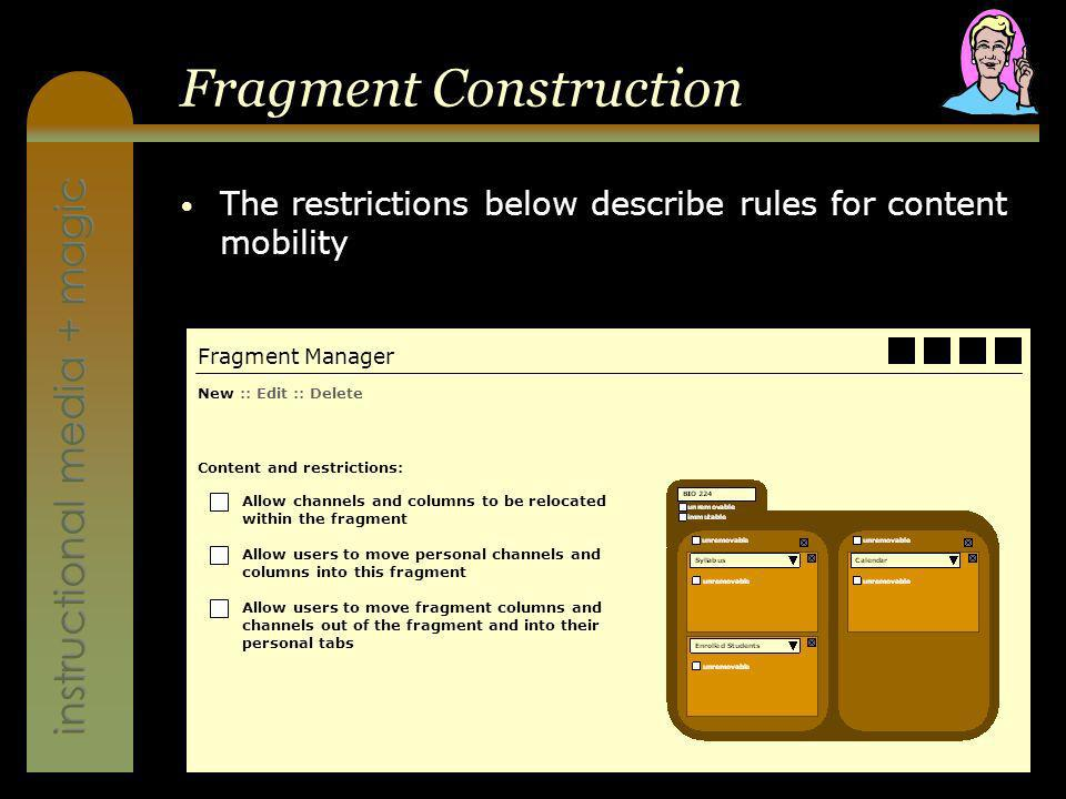 instructional media + magic Fragment Construction The restrictions below describe rules for content mobility Fragment Manager New :: Edit :: Delete Content and restrictions: Allow channels and columns to be relocated within the fragment Allow users to move personal channels and columns into this fragment Allow users to move fragment columns and channels out of the fragment and into their personal tabs