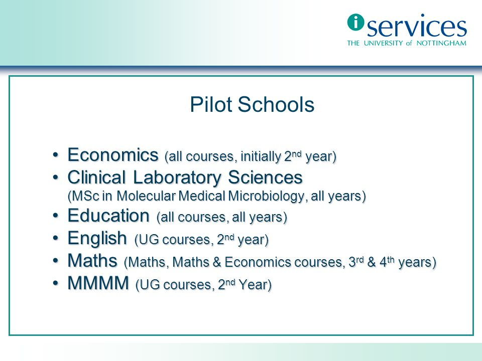 Pilot Schools Economics (all courses, initially 2 nd year)Economics (all courses, initially 2 nd year) Clinical Laboratory SciencesClinical Laboratory Sciences (MSc in Molecular Medical Microbiology, all years) Education (all courses, all years)Education (all courses, all years) English (UG courses, 2 nd year)English (UG courses, 2 nd year) Maths (Maths, Maths & Economics courses, 3 rd & 4 th years)Maths (Maths, Maths & Economics courses, 3 rd & 4 th years) MMMM (UG courses, 2 nd Year)MMMM (UG courses, 2 nd Year)