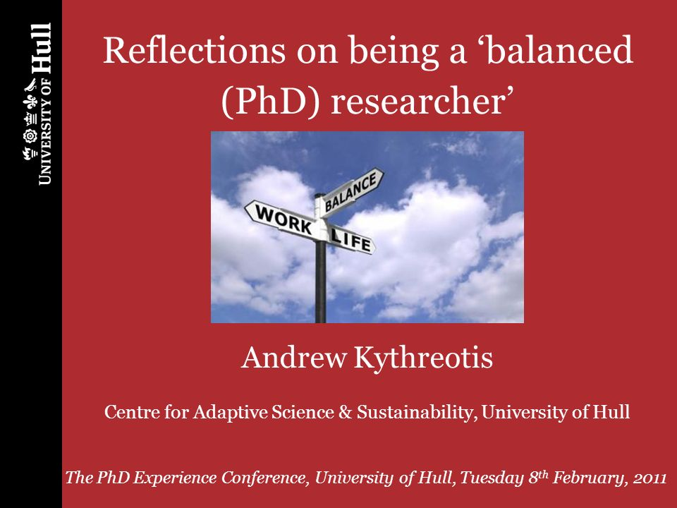 PhD Experience Conference, University of Hull, 8 th February, 2011 1 Reflections on being a balanced (PhD) researcher Andrew Kythreotis Centre for Adaptive Science & Sustainability, University of Hull The PhD Experience Conference, University of Hull, Tuesday 8 th February, 2011