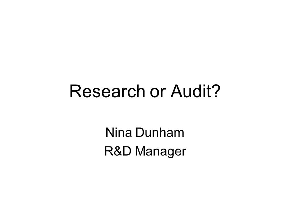 Research or Audit? Nina Dunham R&D Manager