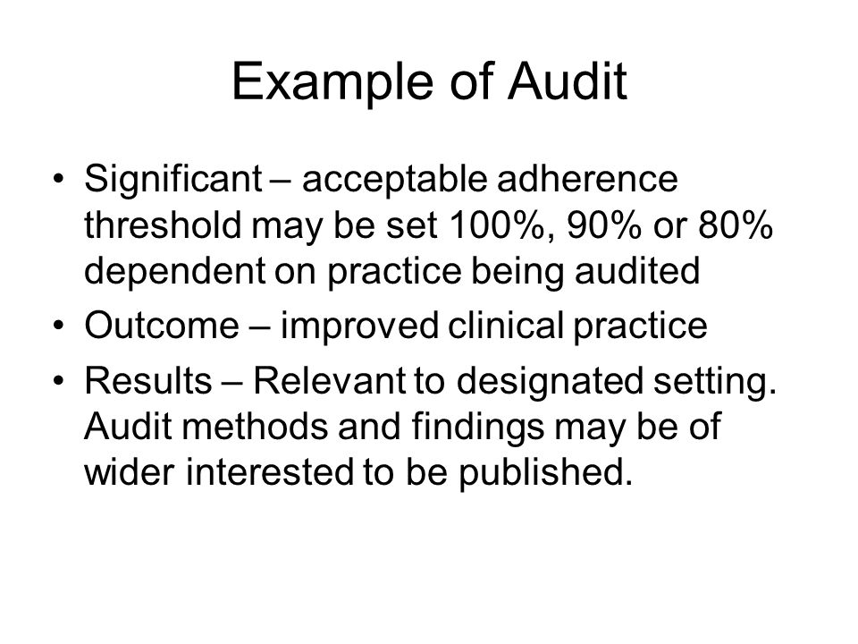 Example of Audit Significant – acceptable adherence threshold may be set 100%, 90% or 80% dependent on practice being audited Outcome – improved clini