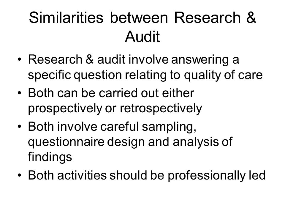 Similarities between Research & Audit Research & audit involve answering a specific question relating to quality of care Both can be carried out eithe